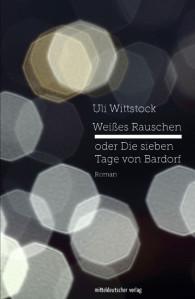 Uli Wittstock: Weißes Rauschen, oder Die sieben Tage von Bardorf.Roman